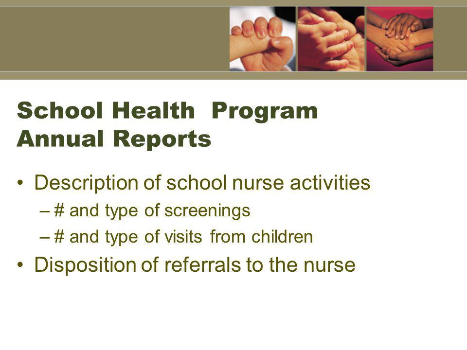 School Health Program Annual Reports Description of school nurse activities –# and type of screenings –# and type of visits from children Disposition of referrals to the nurse