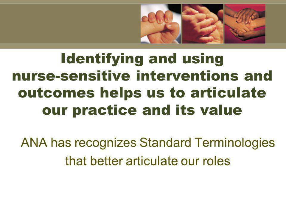 Identifying and using nurse-sensitive interventions and outcomes helps us to articulate our practice and its value ANA has recognizes Standard Terminologies that better articulate our roles