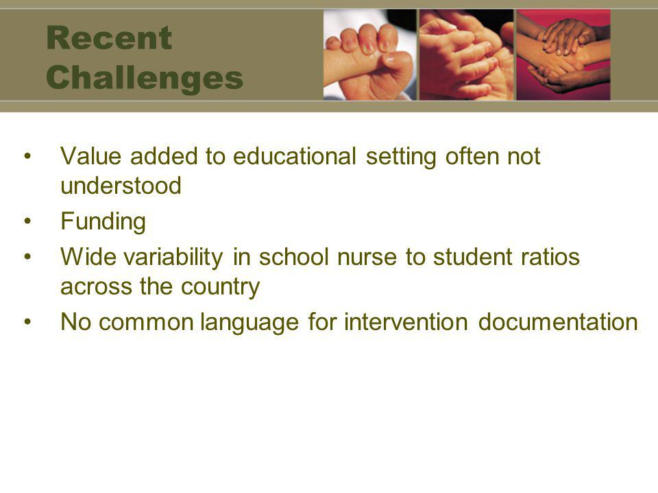 Recent Challenges Value added to educational setting often not understood Funding Wide variability in school nurse to student ratios across the country No common language for intervention documentation