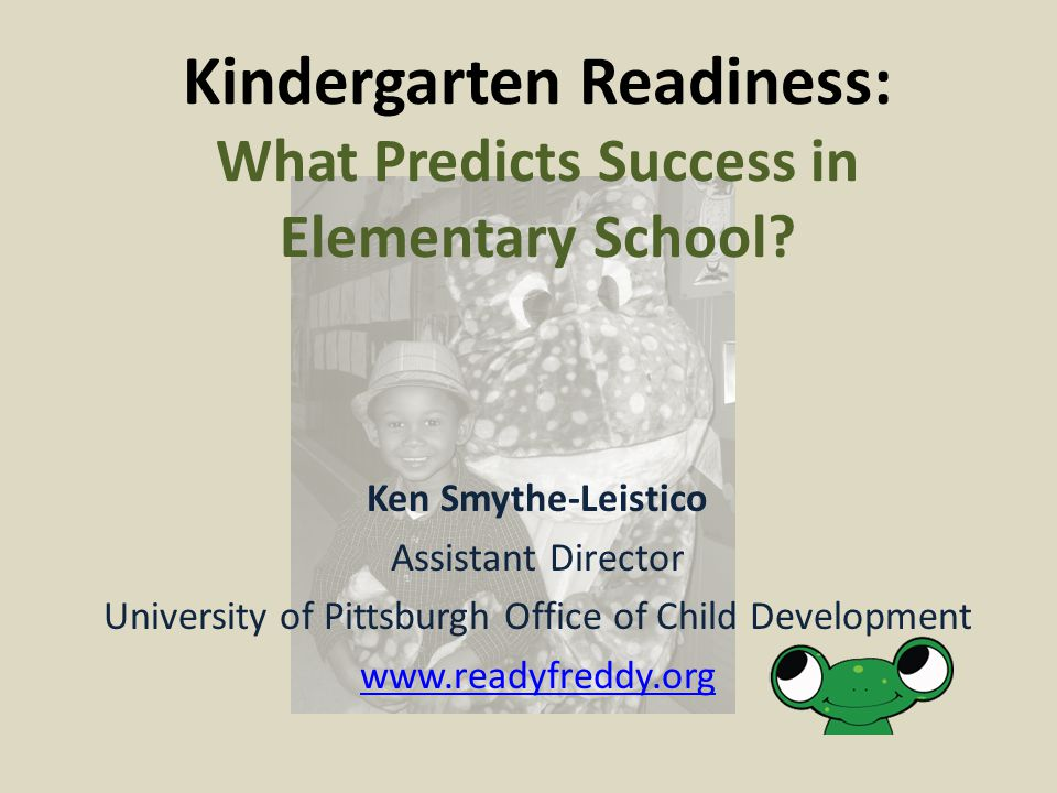 Ken Smythe-Leistico Assistant Director University of Pittsburgh Office of Child Development www.readyfreddy.org Kindergarten Readiness: What Predicts Success in Elementary School?