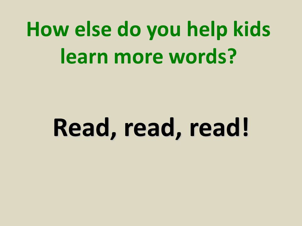How else do you help kids learn more words? Read, read, read!