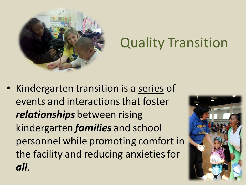 Quality Transition Kindergarten transition is a series of events and interactions that foster relationships between rising kindergarten families and school personnel while promoting comfort in the facility and reducing anxieties for all.