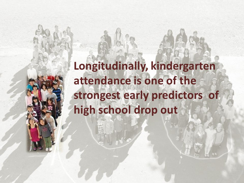 Longitudinally, kindergarten attendance is one of the strongest early predictors of high school drop out