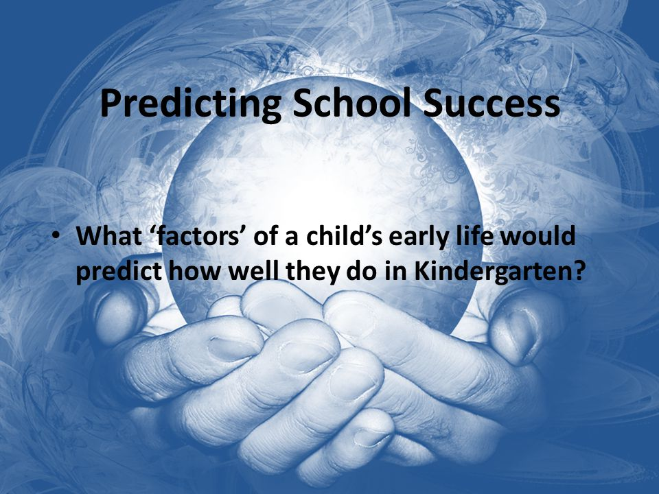 Predicting School Success What 'factors' of a child's early life would predict how well they do in Kindergarten?