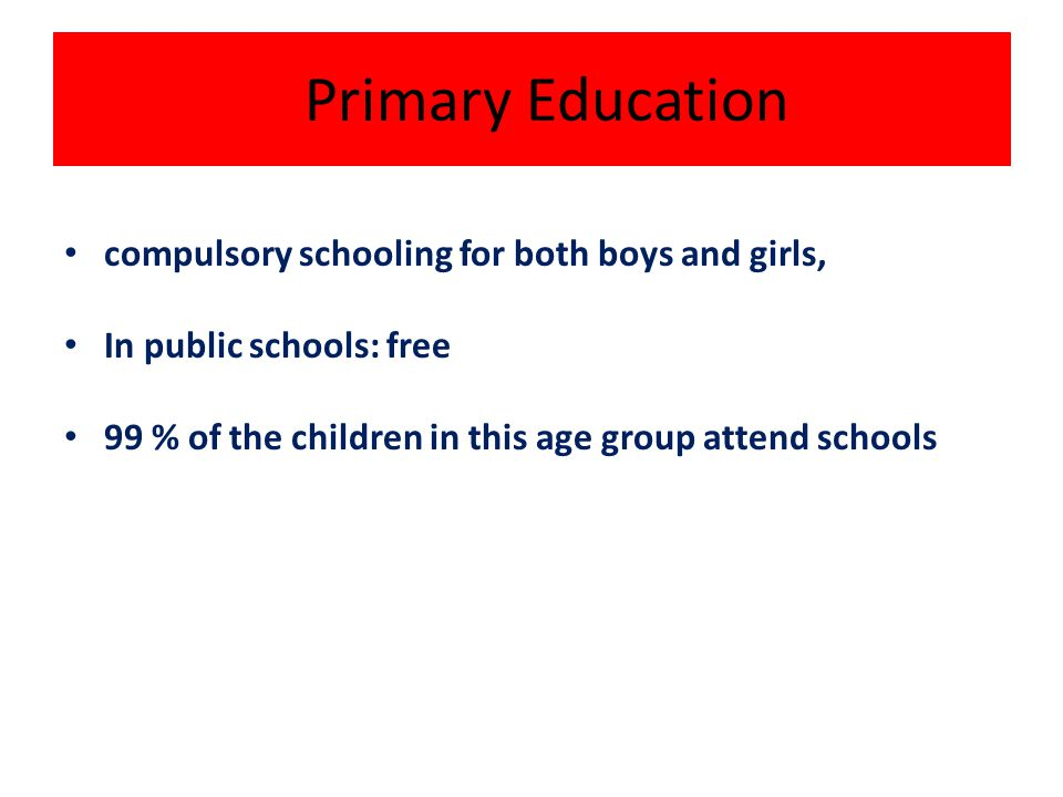 Primary Education compulsory schooling for both boys and girls, In public schools: free 99 % of the children in this age group attend schools