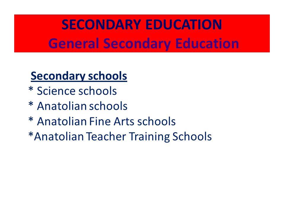 SECONDARY EDUCATION General Secondary Education Secondary schools * Science schools * Anatolian schools * Anatolian Fine Arts schools *Anatolian Teacher Training Schools