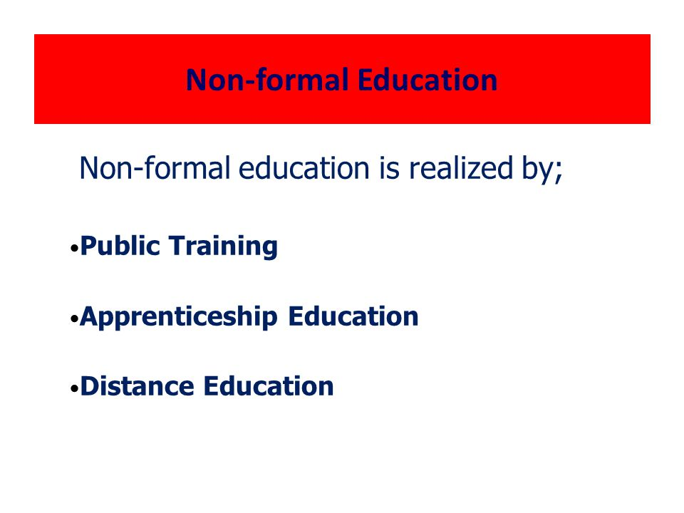 Non-formal Education Non-formal education is realized by; Public Training Apprenticeship Education Distance Education