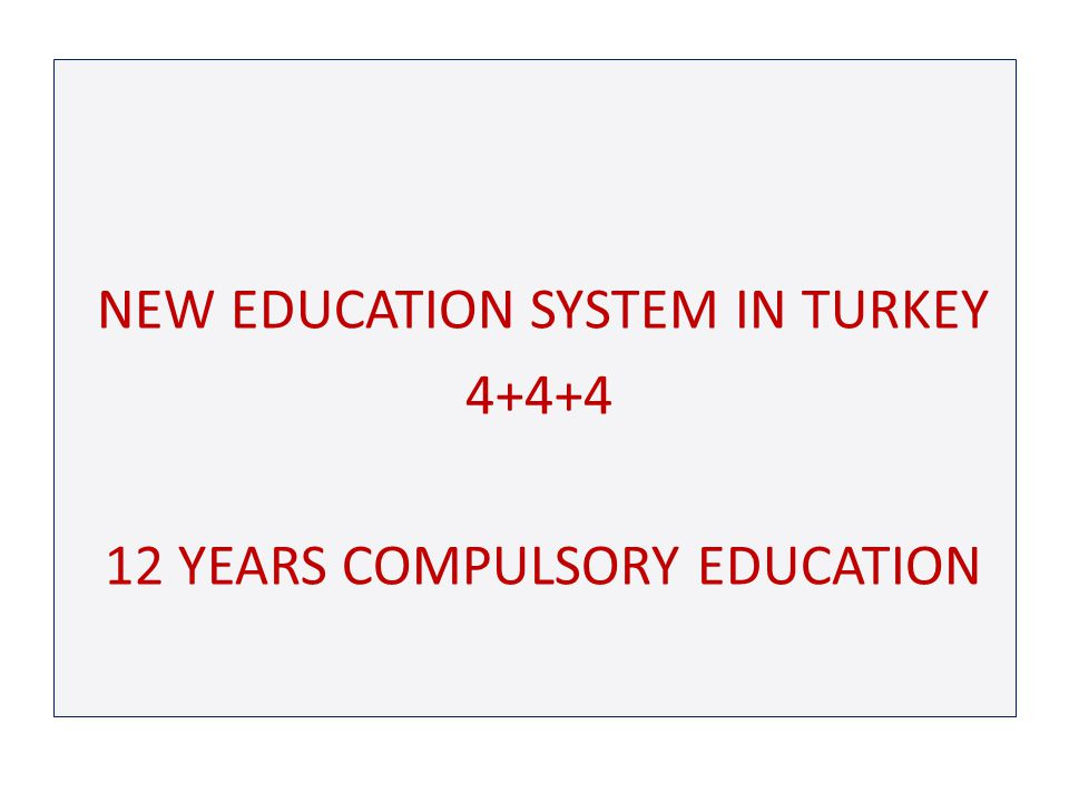 NEW EDUCATION SYSTEM IN TURKEY 4+4+4 12 YEARS COMPULSORY EDUCATION