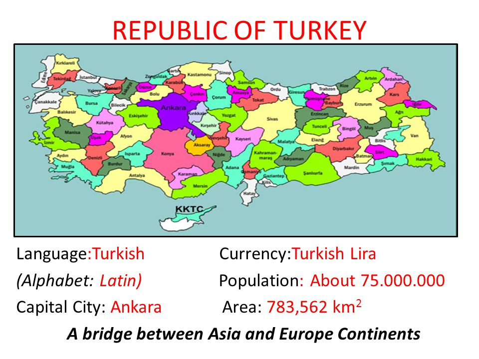 REPUBLIC OF TURKEY Language:Turkish Currency:Turkish Lira (Alphabet: Latin) Population: About 75.000.000 Capital City: Ankara Area: 783,562 km 2 A bridge between Asia and Europe Continents