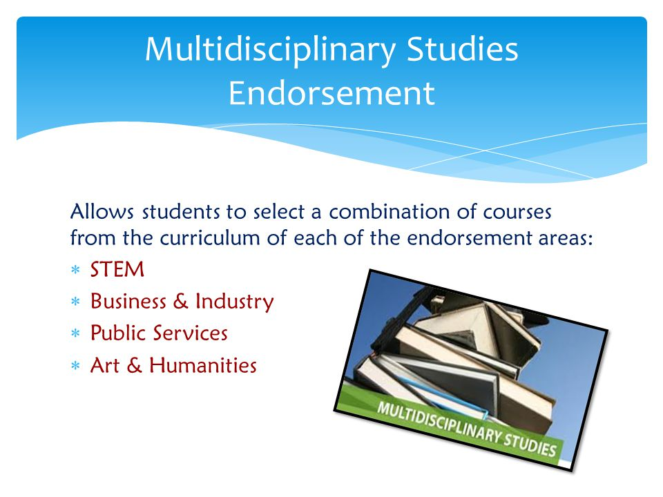 Allows students to select a combination of courses from the curriculum of each of the endorsement areas:  STEM  Business & Industry  Public Service
