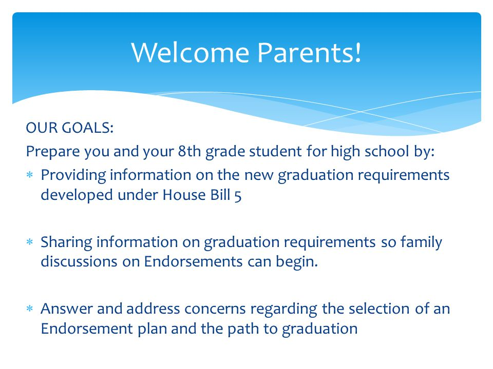 OUR GOALS: Prepare you and your 8th grade student for high school by:  Providing information on the new graduation requirements developed under House