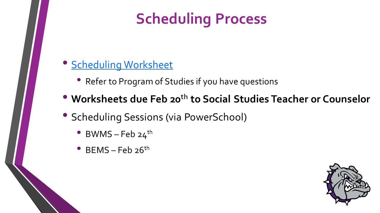 Scheduling Process Scheduling Worksheet Refer to Program of Studies if you have questions Worksheets due Feb 20 th to Social Studies Teacher or Counselor Scheduling Sessions (via PowerSchool) BWMS – Feb 24 th BEMS – Feb 26 th