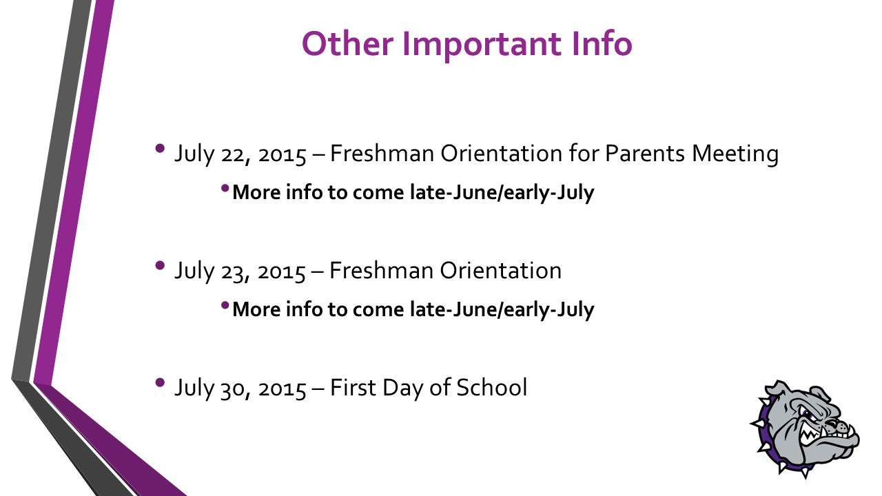 Other Important Info July 22, 2015 – Freshman Orientation for Parents Meeting More info to come late-June/early-July July 23, 2015 – Freshman Orientation More info to come late-June/early-July July 30, 2015 – First Day of School
