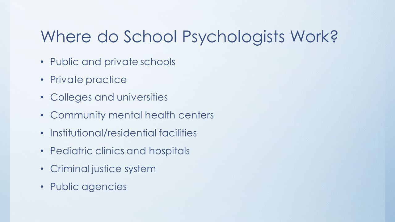 Where do School Psychologists Work? Public and private schools Private practice Colleges and universities Community mental health centers Institutiona