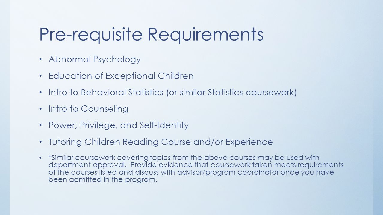 Pre-requisite Requirements Abnormal Psychology Education of Exceptional Children Intro to Behavioral Statistics (or similar Statistics coursework) Int