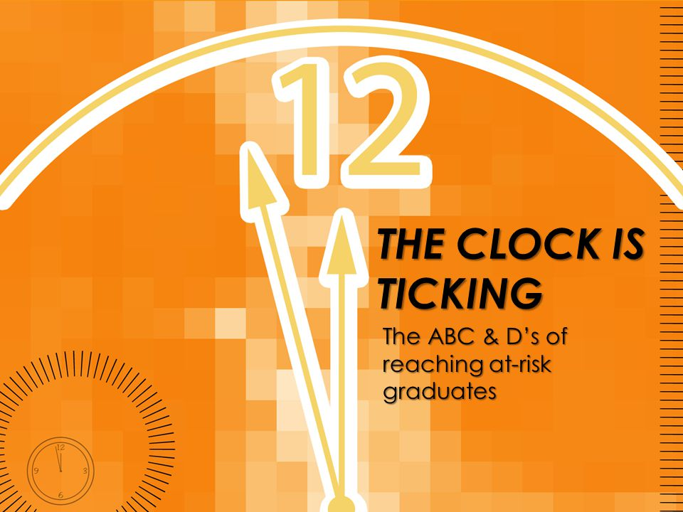 THE CLOCK IS TICKING The ABC & D's of reaching at-risk graduates