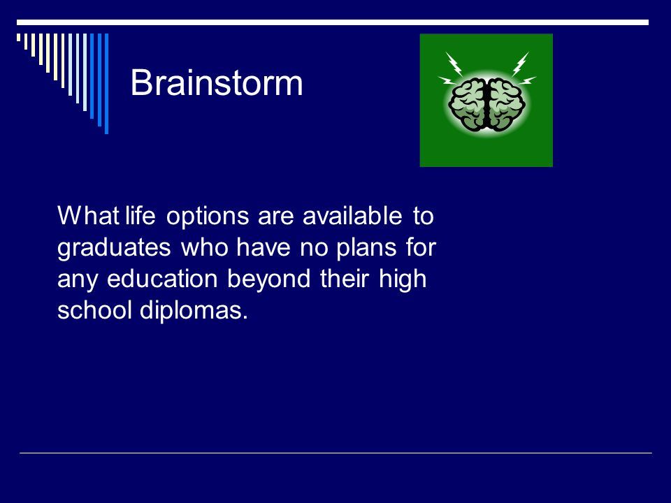 Brainstorm What life options are available to graduates who have no plans for any education beyond their high school diplomas.