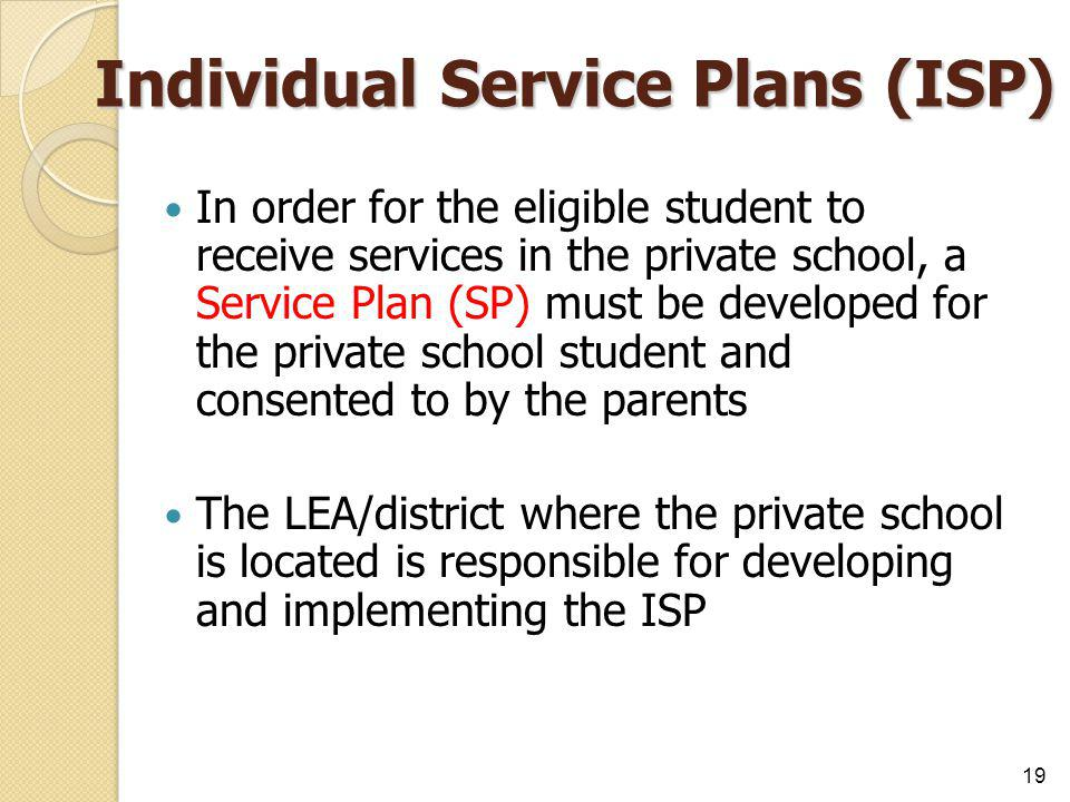 Individual Service Plans (ISP) In order for the eligible student to receive services in the private school, a Service Plan (SP) must be developed for