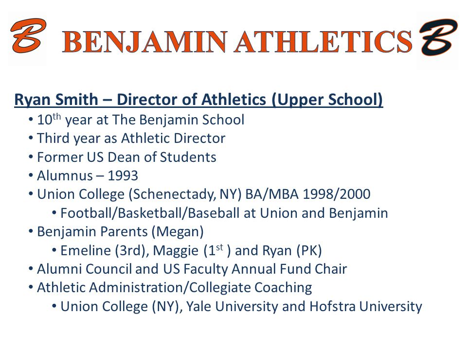 Ryan Smith – Director of Athletics (Upper School) 10 th year at The Benjamin School Third year as Athletic Director Former US Dean of Students Alumnus – 1993 Union College (Schenectady, NY) BA/MBA 1998/2000 Football/Basketball/Baseball at Union and Benjamin Benjamin Parents (Megan) Emeline (3rd), Maggie (1 st ) and Ryan (PK) Alumni Council and US Faculty Annual Fund Chair Athletic Administration/Collegiate Coaching Union College (NY), Yale University and Hofstra University