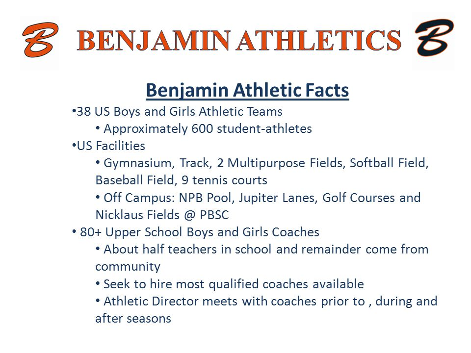 Benjamin Athletic Facts 38 US Boys and Girls Athletic Teams Approximately 600 student-athletes US Facilities Gymnasium, Track, 2 Multipurpose Fields, Softball Field, Baseball Field, 9 tennis courts Off Campus: NPB Pool, Jupiter Lanes, Golf Courses and Nicklaus Fields @ PBSC 80+ Upper School Boys and Girls Coaches About half teachers in school and remainder come from community Seek to hire most qualified coaches available Athletic Director meets with coaches prior to, during and after seasons