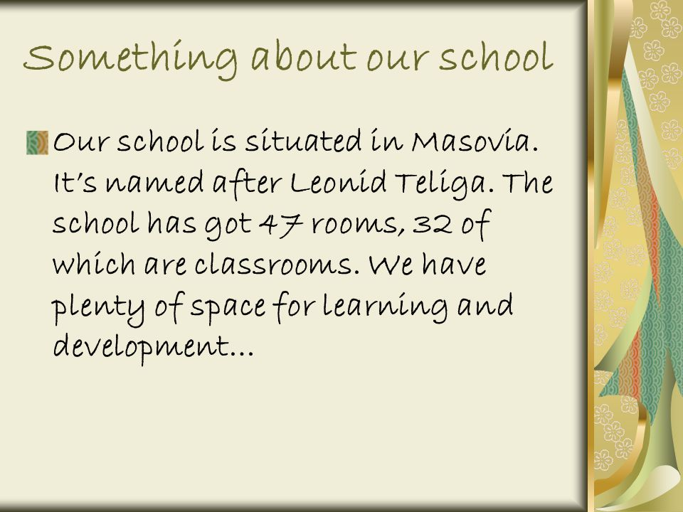 Something about our school Our school is situated in Masovia. It's named after Leonid Teliga. The school has got 47 rooms, 32 of which are classrooms.