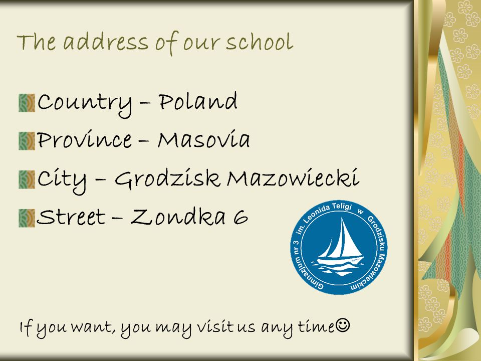 The address of our school Country – Poland Province – Masovia City – Grodzisk Mazowiecki Street – Zondka 6 If you want, you may visit us any time