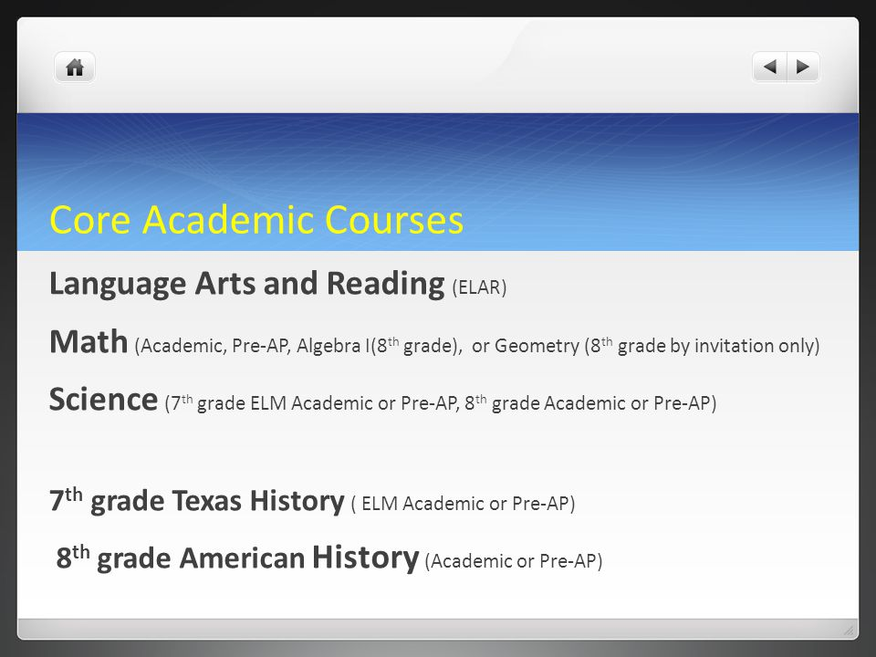 Core Academic Courses Language Arts and Reading (ELAR) Math (Academic, Pre-AP, Algebra I(8 th grade), or Geometry (8 th grade by invitation only) Scie
