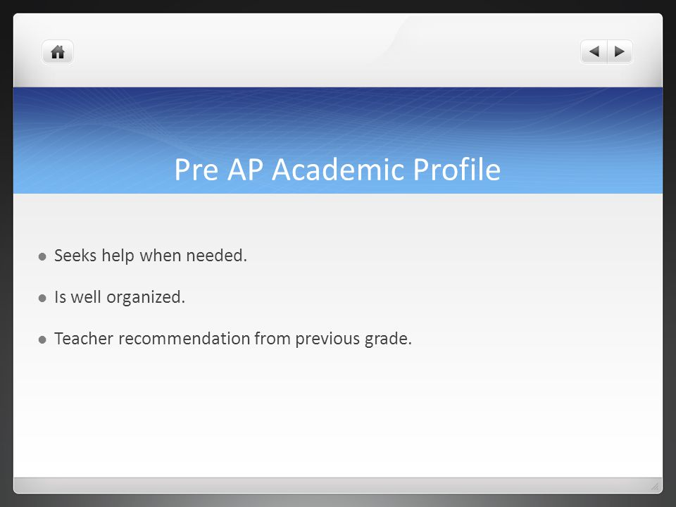 Pre AP Academic Profile Seeks help when needed. Is well organized. Teacher recommendation from previous grade.