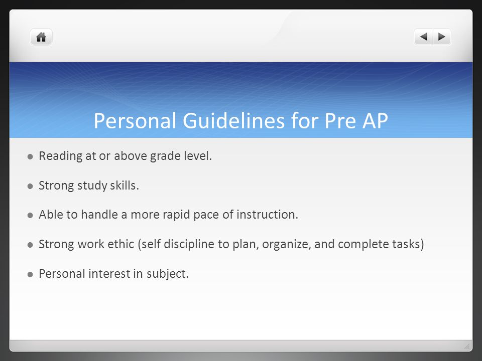 Personal Guidelines for Pre AP Reading at or above grade level. Strong study skills. Able to handle a more rapid pace of instruction. Strong work ethi