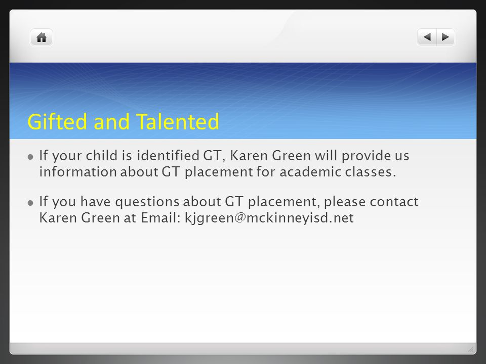 Gifted and Talented If your child is identified GT, Karen Green will provide us information about GT placement for academic classes. If you have quest