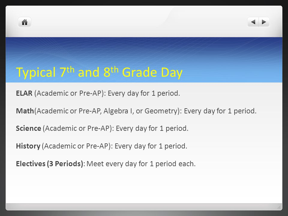 Typical 7 th and 8 th Grade Day ELAR (Academic or Pre-AP): Every day for 1 period. Math(Academic or Pre-AP, Algebra I, or Geometry): Every day for 1 p