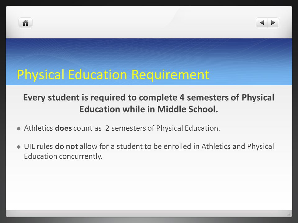 Physical Education Requirement Every student is required to complete 4 semesters of Physical Education while in Middle School. Athletics does count as
