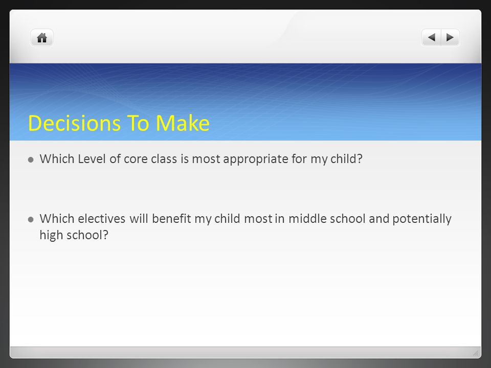Decisions To Make Which Level of core class is most appropriate for my child? Which electives will benefit my child most in middle school and potentia