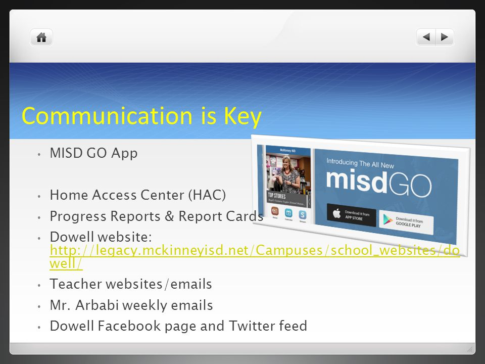 Communication is Key MISD GO App Home Access Center (HAC) Progress Reports & Report Cards Dowell website: http://legacy.mckinneyisd.net/Campuses/schoo