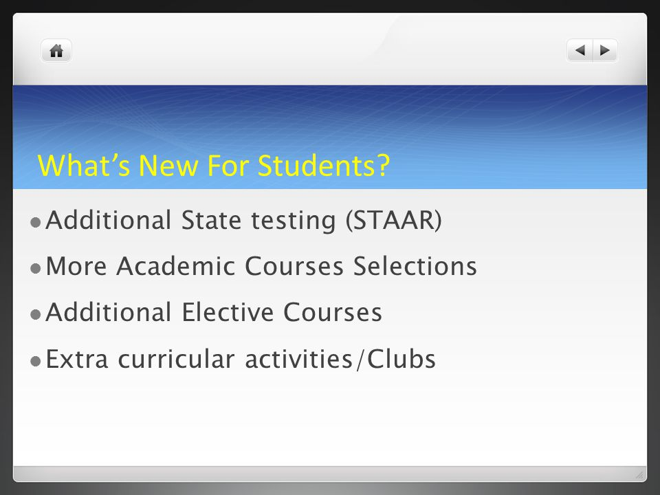 What's New For Students? Additional State testing (STAAR) More Academic Courses Selections Additional Elective Courses Extra curricular activities/Clu