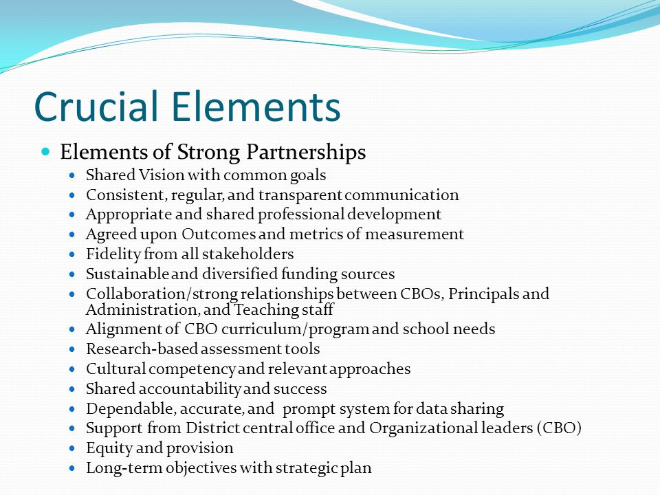 Crucial Elements Elements of Strong Partnerships Shared Vision with common goals Consistent, regular, and transparent communication Appropriate and shared professional development Agreed upon Outcomes and metrics of measurement Fidelity from all stakeholders Sustainable and diversified funding sources Collaboration/strong relationships between CBOs, Principals and Administration, and Teaching staff Alignment of CBO curriculum/program and school needs Research-based assessment tools Cultural competency and relevant approaches Shared accountability and success Dependable, accurate, and prompt system for data sharing Support from District central office and Organizational leaders (CBO) Equity and provision Long-term objectives with strategic plan