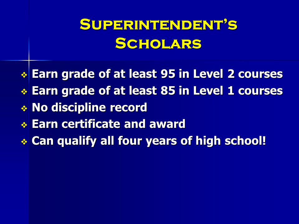 Superintendent's Scholars  Earn grade of at least 95 in Level 2 courses  Earn grade of at least 85 in Level 1 courses  No discipline record  Earn certificate and award  Can qualify all four years of high school!
