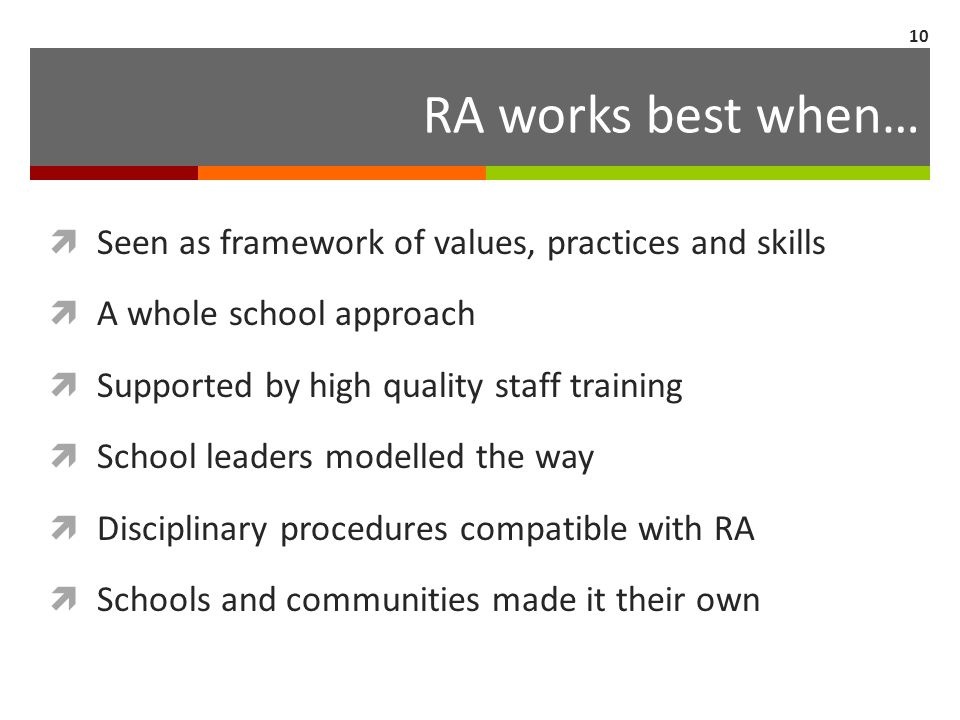 RA works best when…  Seen as framework of values, practices and skills  A whole school approach  Supported by high quality staff training  School leaders modelled the way  Disciplinary procedures compatible with RA  Schools and communities made it their own 10