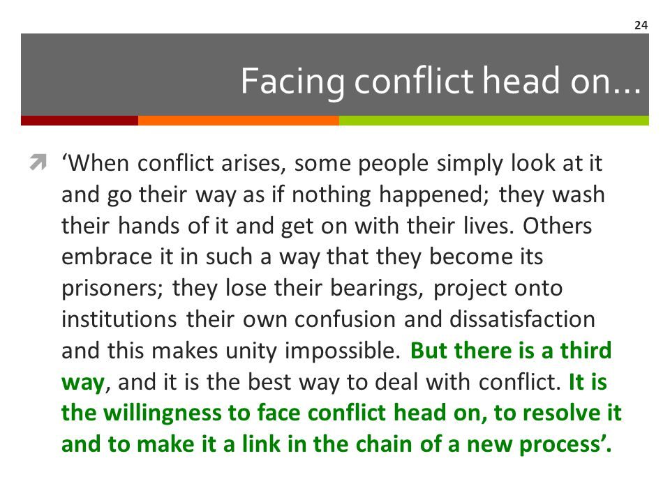 Facing conflict head on…  'When conflict arises, some people simply look at it and go their way as if nothing happened; they wash their hands of it a