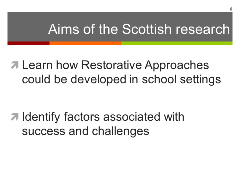 Aims of the Scottish research  Learn how Restorative Approaches could be developed in school settings  Identify factors associated with success and
