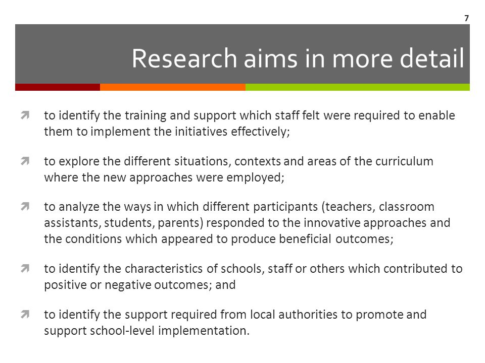 Research aims in more detail  to identify the training and support which staff felt were required to enable them to implement the initiatives effectively;  to explore the different situations, contexts and areas of the curriculum where the new approaches were employed;  to analyze the ways in which different participants (teachers, classroom assistants, students, parents) responded to the innovative approaches and the conditions which appeared to produce beneficial outcomes;  to identify the characteristics of schools, staff or others which contributed to positive or negative outcomes; and  to identify the support required from local authorities to promote and support school-level implementation.