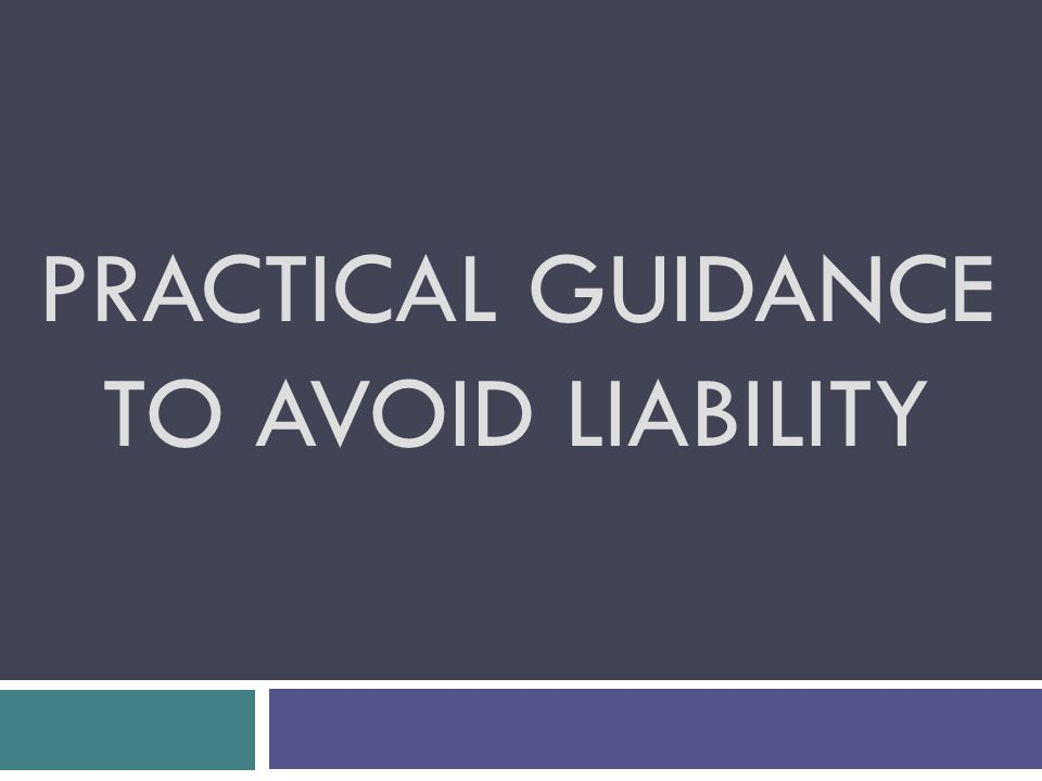 PRACTICAL GUIDANCE TO AVOID LIABILITY