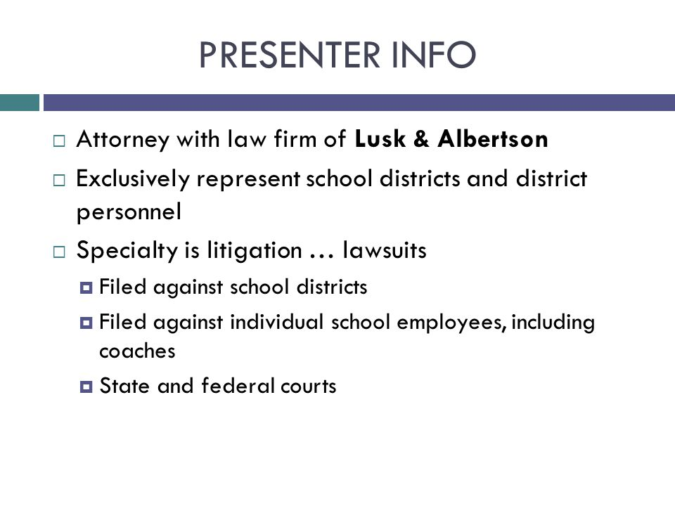 PRESENTER INFO  Attorney with law firm of Lusk & Albertson  Exclusively represent school districts and district personnel  Specialty is litigation … lawsuits  Filed against school districts  Filed against individual school employees, including coaches  State and federal courts