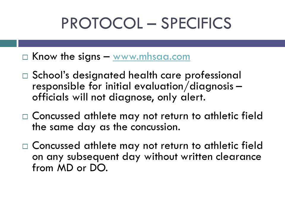 PROTOCOL – SPECIFICS  Know the signs – www.mhsaa.comwww.mhsaa.com  School's designated health care professional responsible for initial evaluation/diagnosis – officials will not diagnose, only alert.
