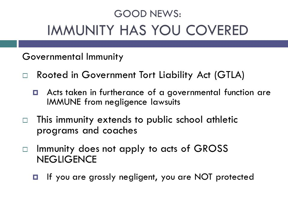 GOOD NEWS: IMMUNITY HAS YOU COVERED Governmental Immunity  Rooted in Government Tort Liability Act (GTLA)  Acts taken in furtherance of a governmental function are IMMUNE from negligence lawsuits  This immunity extends to public school athletic programs and coaches  Immunity does not apply to acts of GROSS NEGLIGENCE  If you are grossly negligent, you are NOT protected