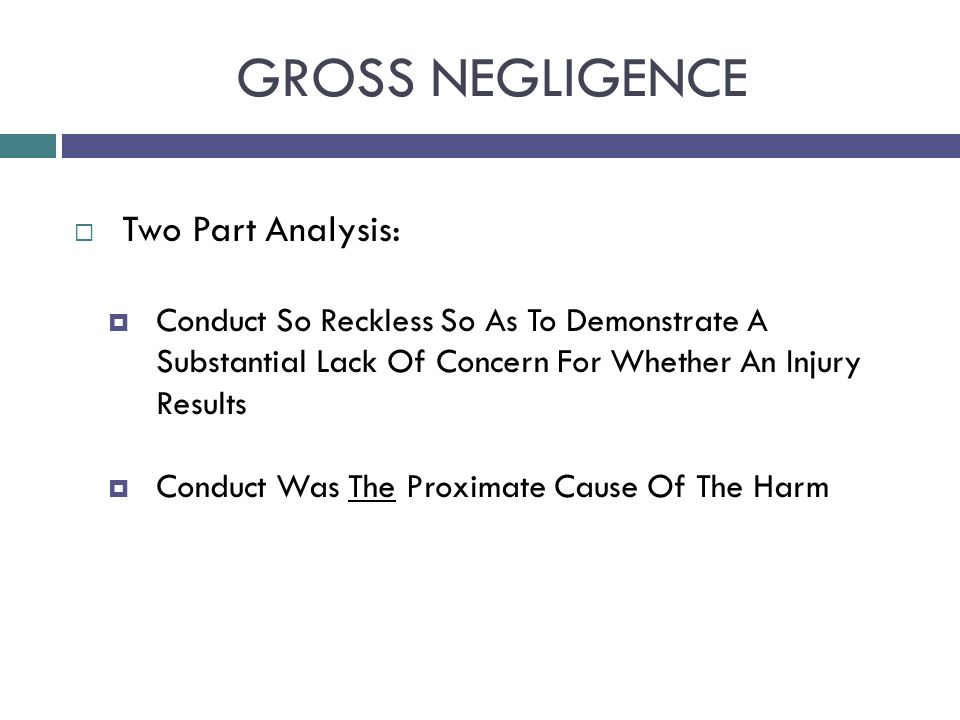 GROSS NEGLIGENCE  Two Part Analysis:  Conduct So Reckless So As To Demonstrate A Substantial Lack Of Concern For Whether An Injury Results  Conduct Was The Proximate Cause Of The Harm