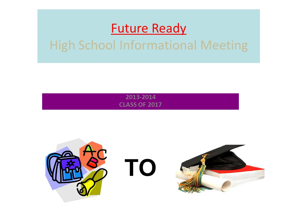 Future Ready High School Informational Meeting 2013-2014 CLASS OF 2017 TO