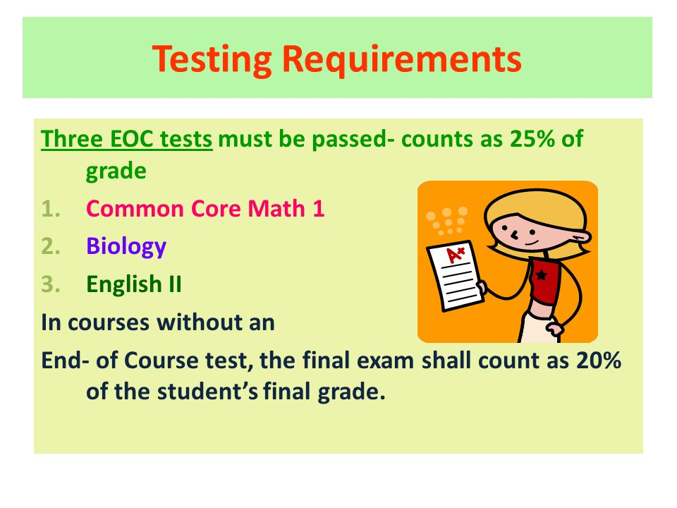 Testing Requirements Three EOC tests must be passed- counts as 25% of grade 1.Common Core Math 1 2.Biology 3.English II In courses without an End- of Course test, the final exam shall count as 20% of the student's final grade.