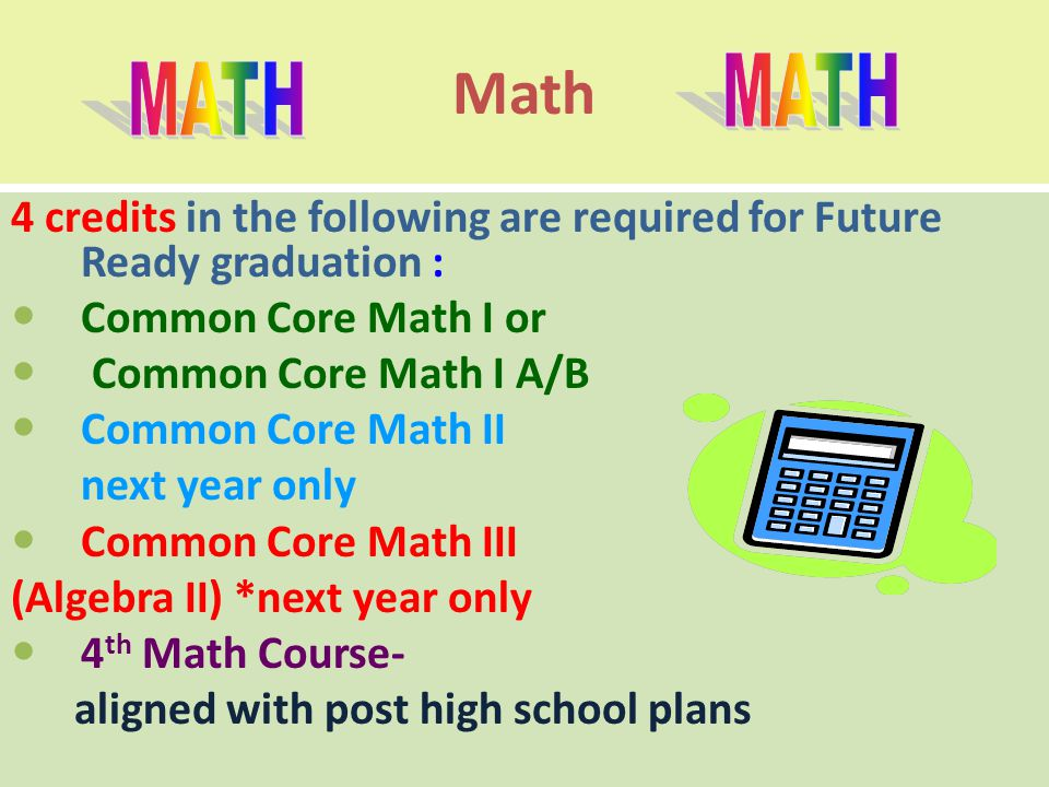 Math 4 credits in the following are required for Future Ready graduation : Common Core Math I or Common Core Math I A/B Common Core Math II next year only Common Core Math III (Algebra II) *next year only 4 th Math Course- aligned with post high school plans