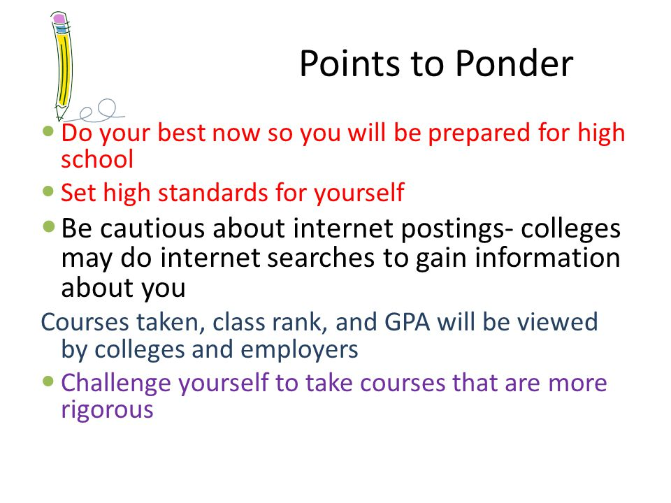 Points to Ponder Do your best now so you will be prepared for high school Set high standards for yourself Be cautious about internet postings- colleges may do internet searches to gain information about you Courses taken, class rank, and GPA will be viewed by colleges and employers Challenge yourself to take courses that are more rigorous